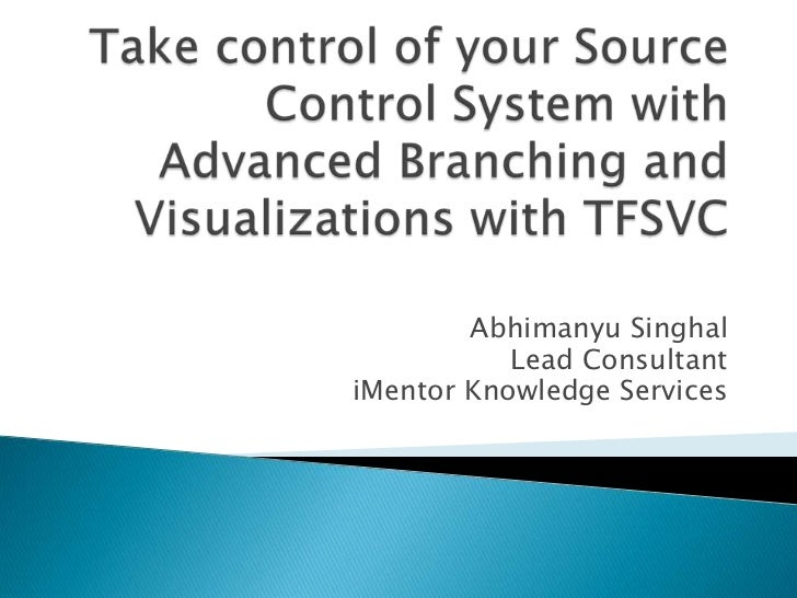 Take control of your Source Control System with Advanced Branching and Visualizations with TFSVC<br />Abhimanyu Singhal<br...