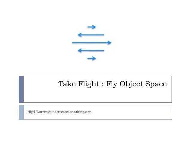 Take Flight : Fly Object Space  Nigel.Warren@underscoreconsulting.com
