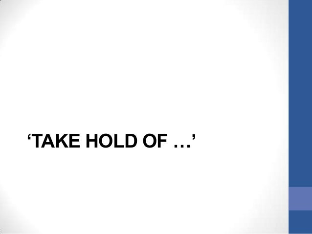 'TAKE HOLD OF …'