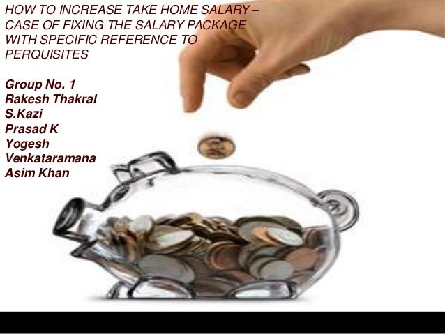 HOW TO INCREASE TAKE HOME SALARY –CASE OF FIXING THE SALARY PACKAGEWITH SPECIFIC REFERENCE TOPERQUISITESGroup No. 1Rakesh ...