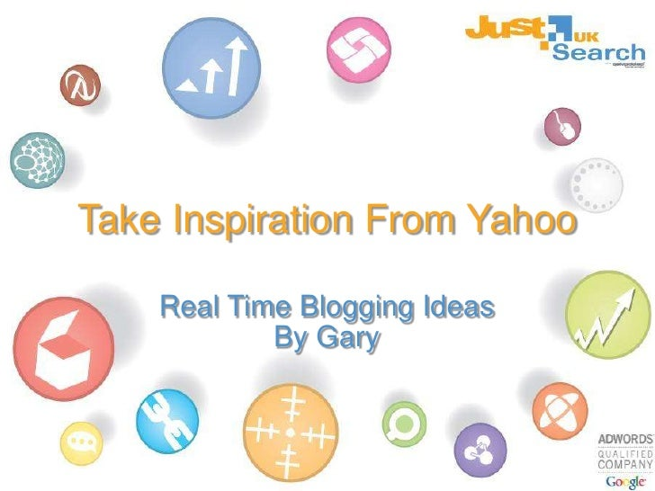 Take Inspiration From Yahoo<br />Real Time Blogging Ideas<br />By Gary<br />