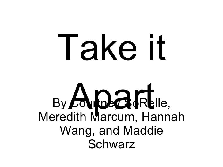 Take it Apart By Courtney SoRelle, Meredith Marcum, Hannah Wang, and Maddie Schwarz