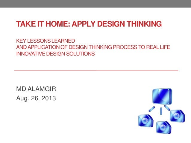 TAKE IT HOME: APPLY DESIGN THINKING KEY LESSONS LEARNED ANDAPPLICATION OF DESIGNTHINKING PROCESSTO REALLIFE INNOVATIVE DES...