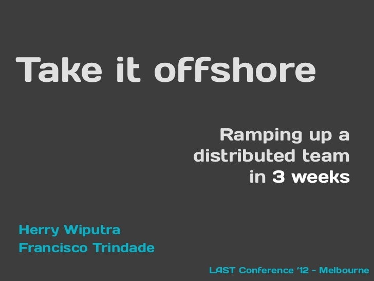 Take it offshore                        Ramping up a                     distributed team                            in 3 ...