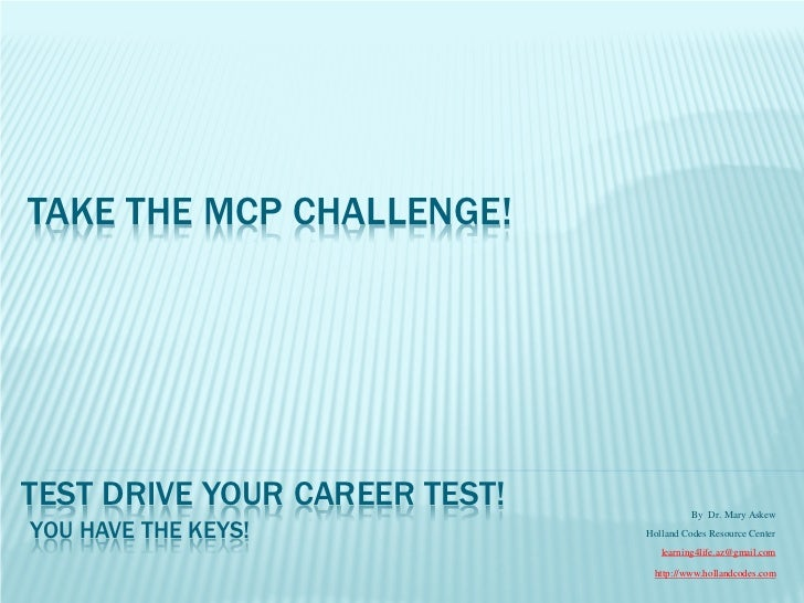 TAKE THE MCP CHALLENGE!TEST DRIVE YOUR CAREER TEST!             By Dr. Mary AskewYOU HAVE THE KEYS!             Holland Co...