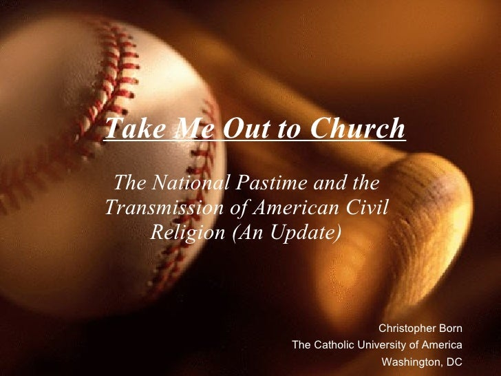 Take Me Out to Church The National Pastime and the Transmission of American Civil Religion (An Update) Christopher Born Th...