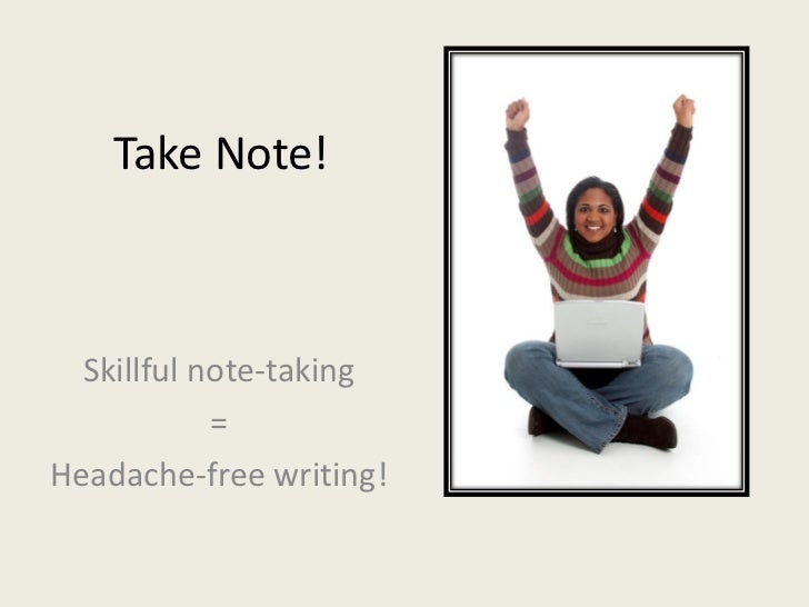 Take Note!  Skillful note-taking            =Headache-free writing!
