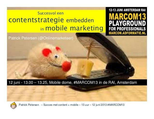 Patrick Petersen – Succes met content + mobile – 13 uur – 12 juni 2013 #MARCOM13Succesvol eencontentstrategie embeddenin m...