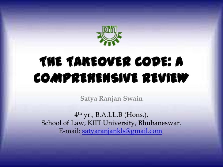THE TAKEOVER CODE: A COMPREHENSIVE REVIEW<br />SatyaRanjan Swain<br />4th yr., B.A.LL.B (Hons.),<br />School of Law, KIIT ...