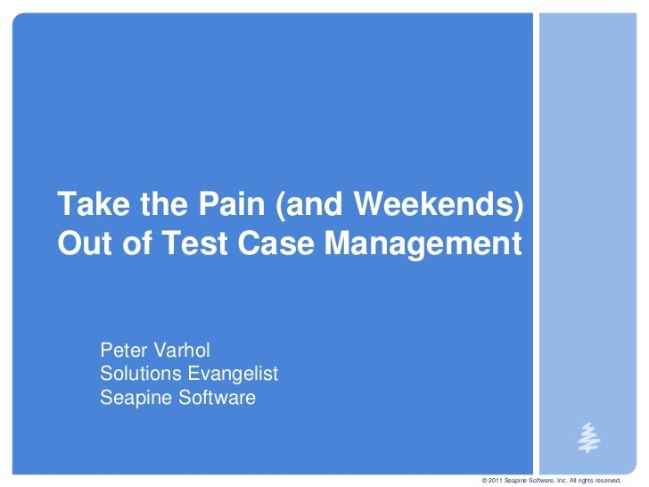 Take the Pain (and Weekends)Out of Test Case Management  Peter Varhol  Solutions Evangelist  Seapine Software             ...