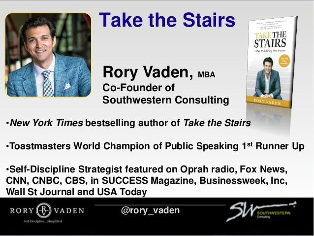 Take the Stairs Rory Vaden, MBA Co-Founder of Southwestern Consulting •New York Times bestselling author of Take the Stair...