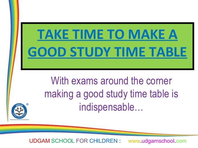 UDGAM SCHOOL FOR CHILDREN : www.udgamschool.com TAKE TIME TO MAKE A GOOD STUDY TIME TABLE With exams around the corner mak...