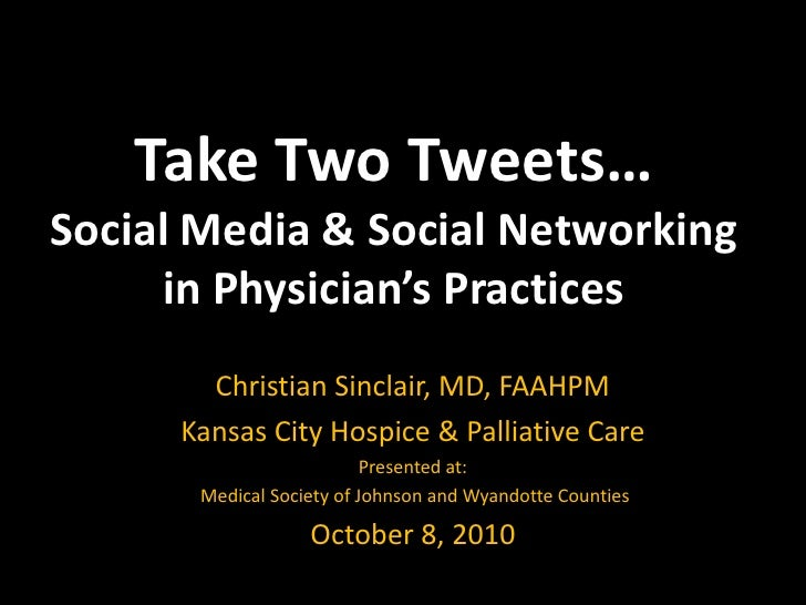 Take Two Tweets…Social Media & Social Networkingin Physician's Practices <br />Christian Sinclair, MD, FAAHPM<br />Kansas ...