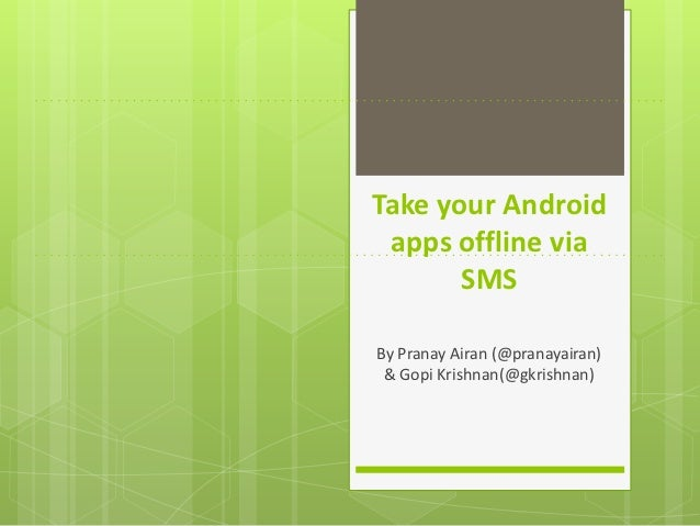 Take your Android apps offline via       SMSBy Pranay Airan (@pranayairan) & Gopi Krishnan(@gkrishnan)