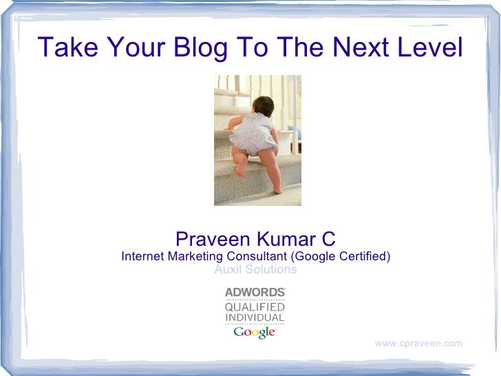 Take Your Blog To The Next Level Praveen Kumar C Internet Marketing Consultant (Google Certified) Auxil Solutions