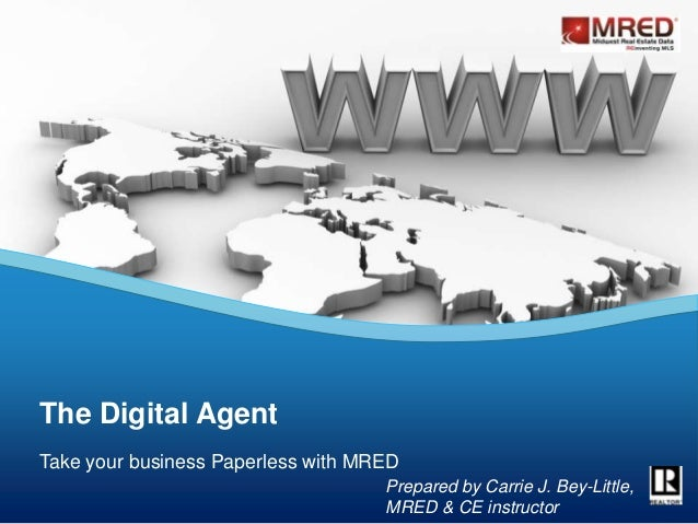 Take your business Paperless with MRED The Digital Agent Prepared by Carrie J. Bey-Little, MRED & CE instructor