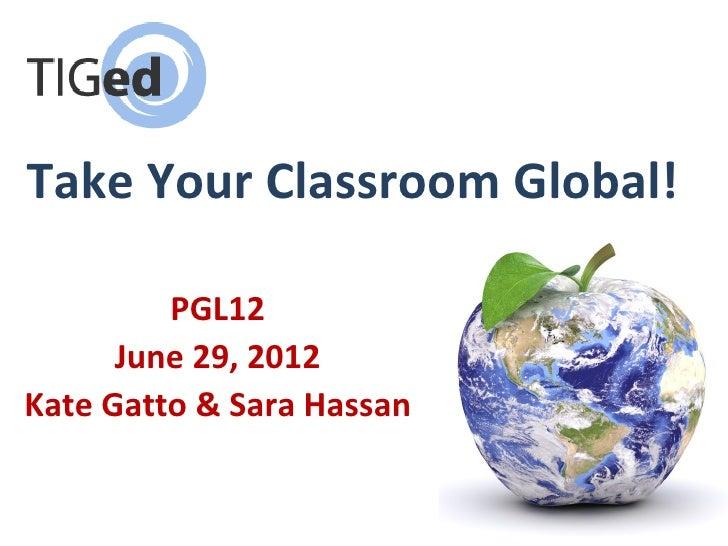 Take Your Classroom Global!         PGL12      June 29, 2012Kate Gatto & Sara Hassan