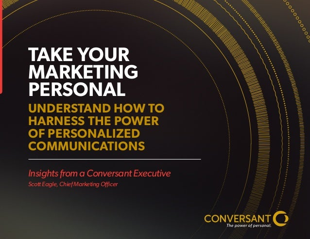 Insights from a Conversant Executive Scott Eagle, Chief Marketing Officer TAKE YOUR MARKETING PERSONAL UNDERSTAND HOW TO H...