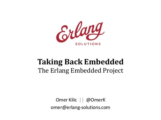 Taking Back Embedded The Erlang Embedded Project  Omer Kilic || @OmerK omer@erlang-solutions.com
