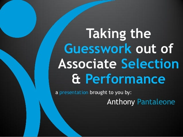 Taking the  Guesswork out of Associate Selection   & Performancea presentation brought to you by:                      Ant...