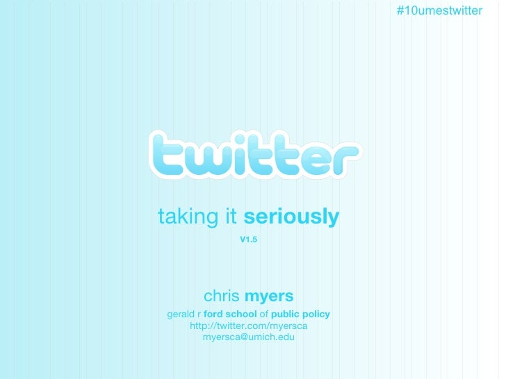 Twitter taking it  seriously V1.5 chris  myers gerald r  ford school  of  public policy http://twitter.com/myersca [email_...