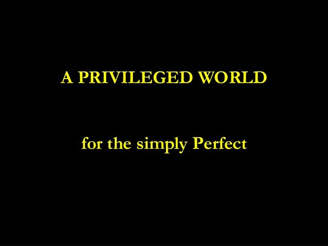 • A PRIVILEGED WORLD for the simply PerfectA PRIVILEGED WORLD for the simply Perfect