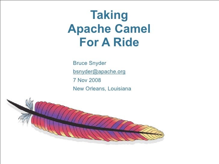 Taking Apache Camel  For A Ride Bruce Snyder bsnyder@apache.org 7 Nov 2008 New Orleans, Louisiana