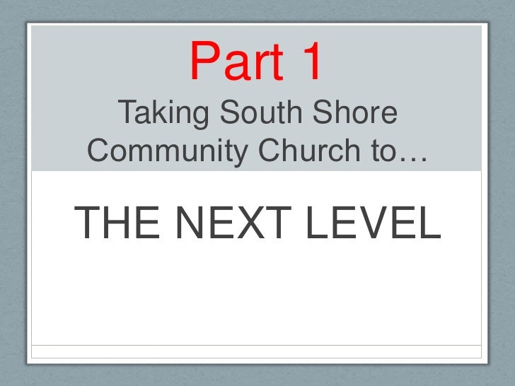 Part 1Taking South Shore Community Church to…<br />THE NEXT LEVEL<br />