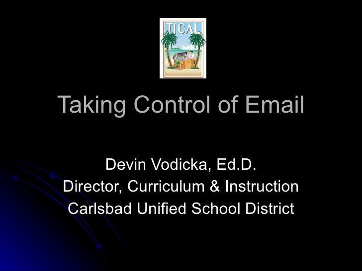 Taking Control of Email Devin Vodicka, Ed.D. Director, Curriculum & Instruction Carlsbad Unified School District