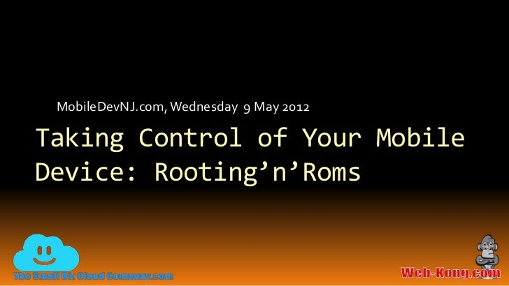 MobileDevNJ.com, Wednesday 9 May 2012Taking Control of Your MobileDevice: Rooting'n'Roms