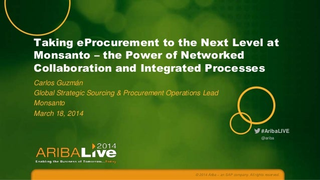 Taking eProcurement to the Next Level at Monsanto – the Power of Networked Collaboration and Integrated Processes Carlos G...
