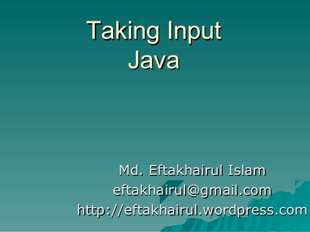 Taking InputTaking Input JavaJava Md. Eftakhairul IslamMd. Eftakhairul Islam eftakhairul@gmail.comeftakhairul@gmail.com ht...