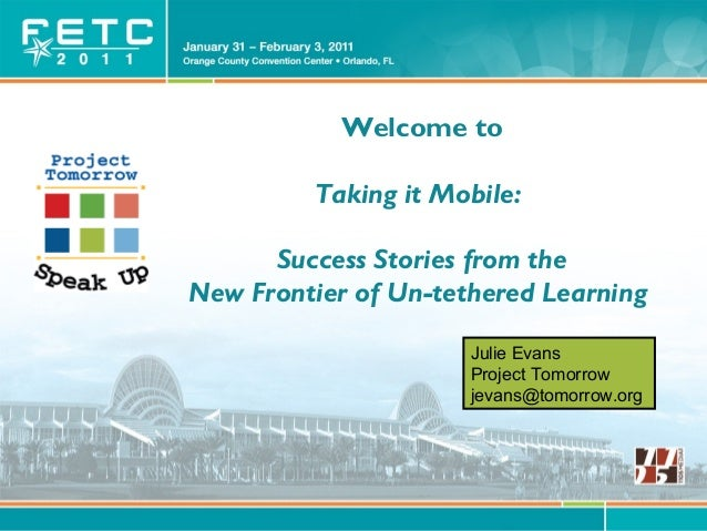 © Project Tomorrow 2011 Welcome to Taking it Mobile: Success Stories from the New Frontier of Un-tethered Learning Julie E...