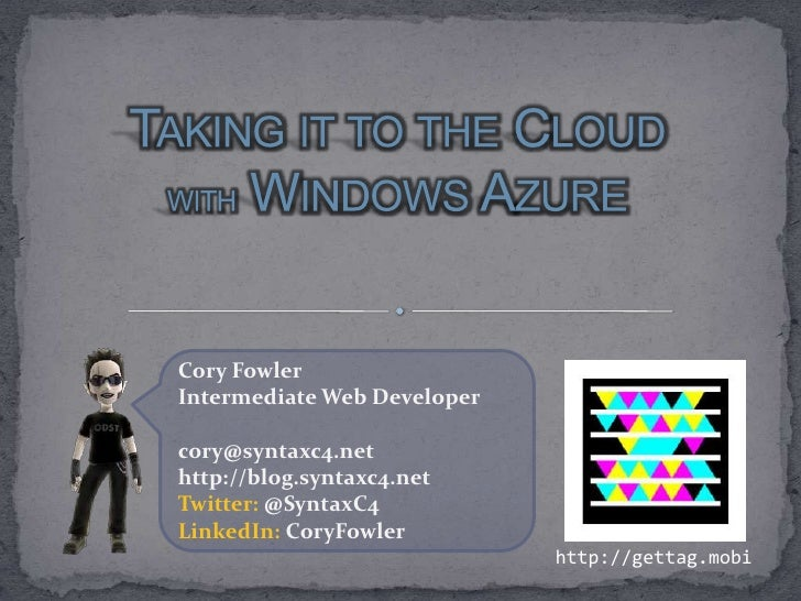 Taking it to the Cloud withWindows Azure<br />Cory Fowler<br />Intermediate Web Developer<br />cory@syntaxc4.net<br />http...