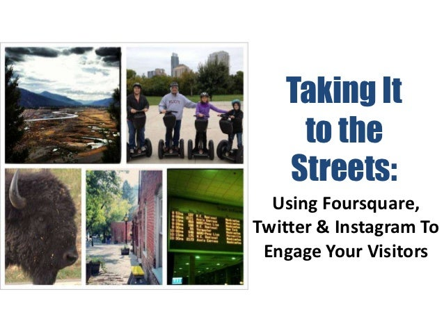 Taking It To the Streets: Using Foursquare, Instagram and Twitter To Engage Your Visitors