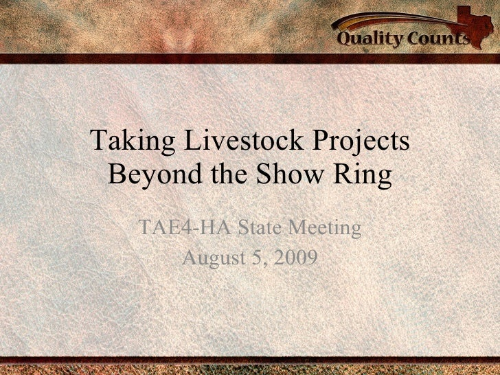 Taking Livestock Projects Beyond the Show Ring TAE4-HA State Meeting August 5, 2009