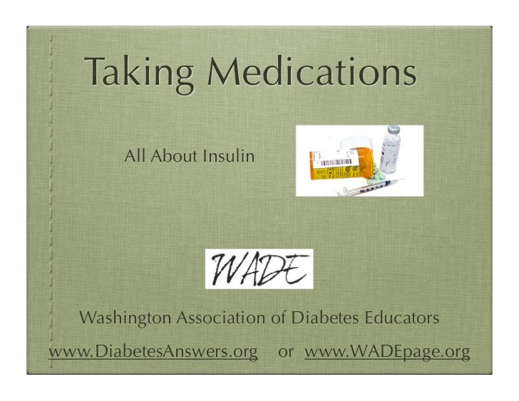 Taking Medications        All About Insulin   Washington Association of Diabetes Educatorswww.DiabetesAnswers.org     or w...