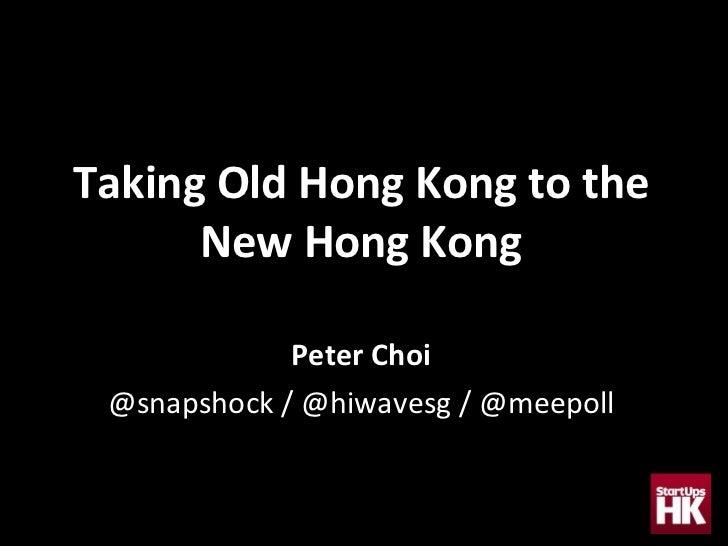 Taking Old Hong Kong to the New Hong Kong Peter Choi @snapshock / @hiwavesg / @meepoll