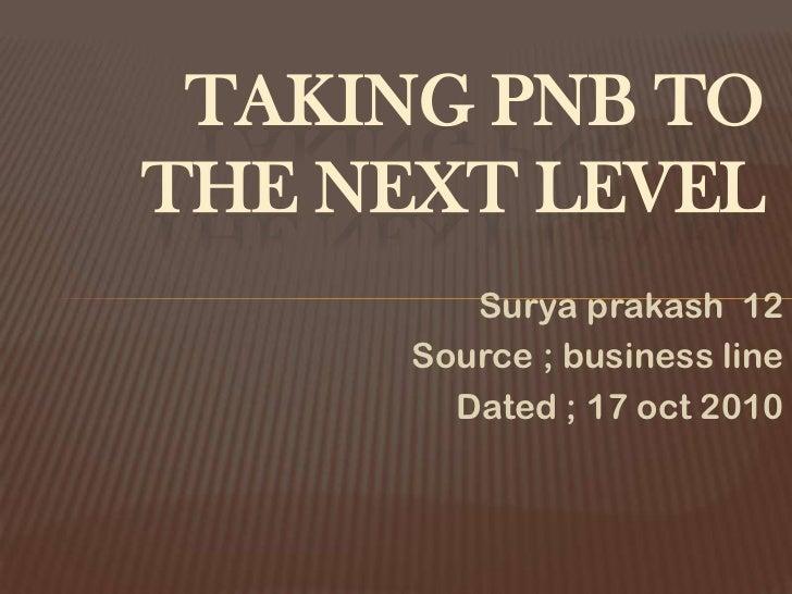 TAKING PNB TOTHE NEXT LEVEL         Surya prakash 12      Source ; business line        Dated ; 17 oct 2010