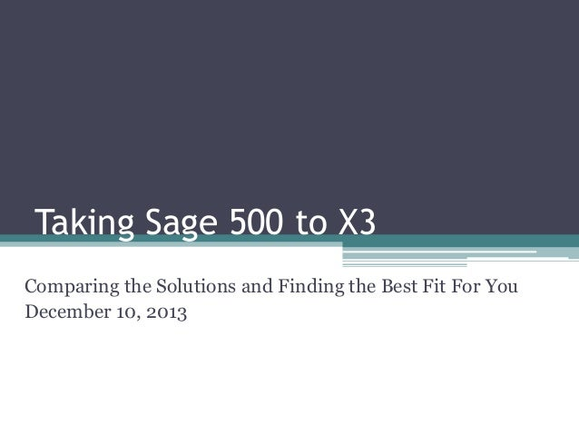 Taking Sage 500 to X3 Comparing the Solutions and Finding the Best Fit For You December 10, 2013