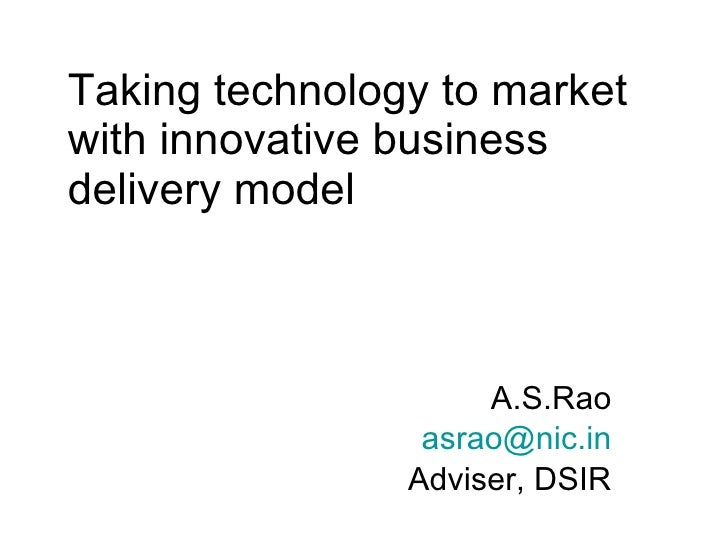 Taking technology to market with innovative business delivery model A.S.Rao [email_address] Adviser, DSIR