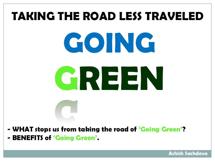 TAKING THE ROAD LESS TRAVELED                GOING              GREEN- WHAT stops us from taking the road of 'Going Green'...