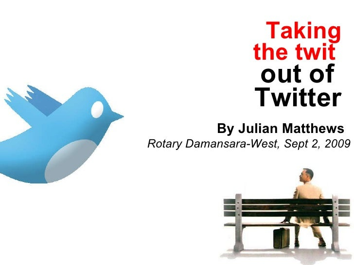 Taking the twit   out of  Twitter Rotary Damansara-West, Sept 2, 2009 By Julian Matthews