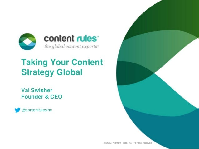 Taking Your Content Strategy Global Val Swisher Founder & CEO @contentrulesinc  © 2013. Content Rules, Inc. All rights res...