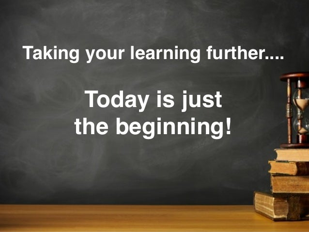 Taking your learning further....Today is justthe beginning!
