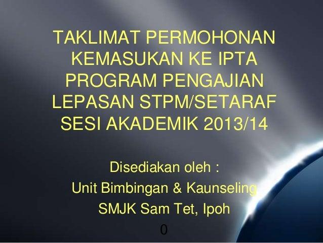 TAKLIMAT PERMOHONAN  KEMASUKAN KE IPTA PROGRAM PENGAJIANLEPASAN STPM/SETARAF SESI AKADEMIK 2013/14       Disediakan oleh :...