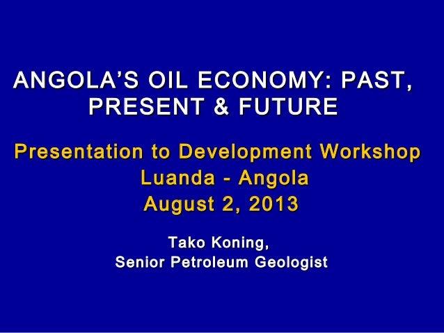 ANGOLA'S OIL ECONOMY: PAST,ANGOLA'S OIL ECONOMY: PAST, PRESENT & FUTUREPRESENT & FUTURE Presentation to Development Worksh...