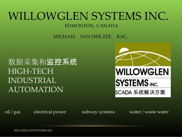 WILLOWGLEN SYSTEMS INC. EDMONTON, CANADA MICHAEL VAN DER ZEE, B.SC.  数据采集和监控系统 HIGH-TECH INDUSTRIAL AUTOMATION oil / gas  ...