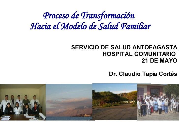 Proceso de Transformación   Hacia el Modelo de Salud Familiar SERVICIO DE SALUD ANTOFAGASTA HOSPITAL COMUNITARIO  21 DE MA...