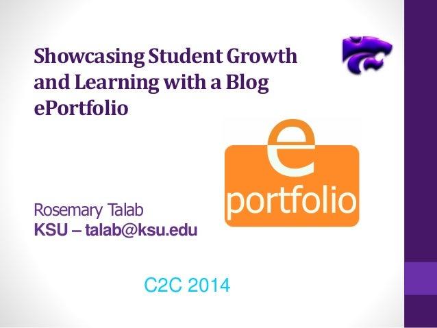 Showcasing Student Growth and Learning with a Blog ePortfolio Rosemary Talab KSU – talab@ksu.edu C2C 2014